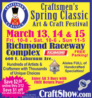 Craftsmen'sSpring ClassicLASSICA Art & Craft FestivalMarch 13, 14 & 15Fri. 10-8 . Sat. 10-6. Sun 11-5Richmond RacewayComplexRICHMONDRACEWAYCOMPLEX.FREEParking!600 E. Laburnum Ave.Hundreds of Artists &Craftsmen with ThousandsAisles FULL ofHandcraftedSpecialties!of Unique ChoicesSave $2.00Enjoy All 3 Days withFREE Return Pass!online thru 3/12Save $1 offone adult with this adCraftShow.com336-282-5550$8/Adult $1/Child (6-12) Craftsmen's Spring Classic LASSICA Art & Craft Festival March 13, 14 & 15 Fri. 10-8 . Sat. 10-6. Sun 11-5 Richmond Raceway Complex RICHMOND RACEWAYCOMPLEX. FREE Parking! 600 E. Laburnum Ave. Hundreds of Artists & Craftsmen with Thousands Aisles FULL of Handcrafted Specialties! of Unique Choices Save $2.00 Enjoy All 3 Days with FREE Return Pass! online thru 3/12 Save $1 off one adult with this ad CraftShow.com 336-282-5550 $8/Adult $1/Child (6-12)