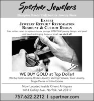 Spertner JewelersHampton Roads' Full Service Jewelry StoreEXPERTJEWELRY REPAIR  RESTORATIONREMOUNT & CUSTOM DESIGNSize, solder, reset or replace stones, prongs, CAD/CAM jewelry design, and pearland bead restringing. Large or small, we do it all!WE BUY GOLD at Top Dollar!We Buy Gold Jewelry, Broken Jewelry, Sterling Flatware, Silver Jewelry,Single Pieces or Entire EstatesNow Located inside Ghent Antiques1414 Colley Ave, Norfolk, VA 23517757.622.2212 I spertner.com Spertner Jewelers Hampton Roads' Full Service Jewelry Store EXPERT JEWELRY REPAIR  RESTORATION REMOUNT & CUSTOM DESIGN Size, solder, reset or replace stones, prongs, CAD/CAM jewelry design, and pearl and bead restringing. Large or small, we do it all! WE BUY GOLD at Top Dollar! We Buy Gold Jewelry, Broken Jewelry, Sterling Flatware, Silver Jewelry, Single Pieces or Entire Estates Now Located inside Ghent Antiques 1414 Colley Ave, Norfolk, VA 23517 757.622.2212 I spertner.com