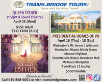 O TRANS-BRIDGE TOURSTours and Vacation TravelQUEEN ESTHERat Sight & Sound TheatresApril 22 (Wed)$151 Adult$111 Child (2-11)PRESIDENTIAL HOMES OF VAApril 16 (Thu) - 18 (Sat)Washington's Mt. Vernon | Jefferson'sMonticello | Historic Michie TavernMonroe's HighlandCharlottesville Historic Downtown MallQUEENESTHERMadison's Montpelier2 breakfasts | 2 lunches$550 DoubleAdventure Awaits!Call 610-868-6001 or visit transbridgetours.comof O TRANS-BRIDGE TOURS Tours and Vacation Travel QUEEN ESTHER at Sight & Sound Theatres April 22 (Wed) $151 Adult $111 Child (2-11) PRESIDENTIAL HOMES OF VA April 16 (Thu) - 18 (Sat) Washington's Mt. Vernon | Jefferson's Monticello | Historic Michie Tavern Monroe's Highland Charlottesville Historic Downtown Mall QUEEN ESTHER Madison's Montpelier 2 breakfasts | 2 lunches $550 Double Adventure Awaits! Call 610-868-6001 or visit transbridgetours.com of