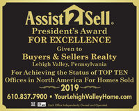 Assist 2 Sell.President's AwardFOR EXCELLENCEGiven toBuyers & Sellers RealtyLehigh Valley, PennsylvaniaFor Achieving the Status of TOP TENOffices in North America For Homes Sold2019610.837.7900  YourLehighValleyHome.comEach Office Independently Owned and Operated.MLS. Assist 2 Sell. President's Award FOR EXCELLENCE Given to Buyers & Sellers Realty Lehigh Valley, Pennsylvania For Achieving the Status of TOP TEN Offices in North America For Homes Sold 2019 610.837.7900  YourLehighValleyHome.com Each Office Independently Owned and Operated. MLS.