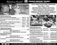 "Adventure Awaits!1 TRANS-BRIDGE TOURSTours and Vacation TravelTULIP TIME IN HOLLAND, MICHIGANMay 4 (Mon) - 9 (Sat)Nelis Dutch Village | Veldheer's Tulip Garden &DeKlomp Wooden Shoe & Delft Factory | HollandTulip Time Guided Tour | Dutch MarktplaatsVolksparade | Windmill Island Gardens | Guided Tourof Frankenmuth | Bronner's Christmas Wonderland9 Meals | $1,195 DoubleGREEN DRAGON& KITCHENKETTLE VILLAGEApril 17 (Fri)$65 Adult$61 Child (2-11)danta2020 One-Day ToursNew York City Gourmet Shopping . Mar 24 . $75Washington DC, Cherry Blossom Festival . Mar 28 .. $95Bronx Zoo ...""Queen Esther"" at Sight & Sound Theatres. Apr 22 .. $151Ellis Island & Statue of Liberty.Best of Brookyln Tour .Circle Line Cruise & Little Italy.Atlantic City CasinosResorts & Caesars CasinoCRIST...............Apr 19.. $105..............Apr 25 ... $91...... Apr 27 . $138May 1... $113 2020 Multi-Day Tours................Presidential Homes of VA . Apr 16-18 . $550/Double$30Niagara Falls, Ontario, CAN . May 27-29 .. $645/DoubleWinter Special: Mar 14.....Casino Bonus: Receive $30 Slot Play & $5 Food VoucherPennsylvania CasinosMohegan Sun ..Chesapeake Bay GetawayAnnapolis & St. Michaels, MD May 30-31. $370/Double......$22 New England Island Hopping June 1-5 . $999/Double""I Love Lucy"", Jamestown, NY June 12-14 .. $565/DoubleBest of Boston . June 19-21. $575/Double$23 Nashville & Memphis . June 26-Jul 2 $1,499/DoubleWinter Special: Mar 16Receive $25 Slot Play & $10 Food Voucher....Hollywood .Winter Special: Mar 19Receive $30 Slot Play & $5 Food VoucherTurning Stone Resort Casino& Del Lago Resort & Casino . July 5-6 . $345/DoublefOS For info & reservations call 610-868-6001 or visit transbridgetours.com Adventure Awaits! 1 TRANS-BRIDGE TOURS Tours and Vacation Travel TULIP TIME IN HOLLAND, MICHIGAN May 4 (Mon) - 9 (Sat) Nelis Dutch Village | Veldheer's Tulip Garden & DeKlomp Wooden Shoe & Delft Factory | Holland Tulip Time Guided Tour | Dutch Marktplaats Volksparade | Windmill Island Gardens | Guided Tour "