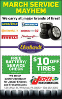 MARCH SERVICEMAYHEMWe carry all major brands of tires!GOOD YEARMICHELINontinental GENERAL TIRE GIRELLI MstineraftTIRESAutomobilesFamily of FineEberhardtMOTORSsince 1924FREEBATTERY/ 10 OFFSERVICECHECKTIRESExpiration 3/31/20Expiration 3/31/20We are anTASPERauthorized dealerGO!for Jasper EnginesENGINES &TRANSMISSIONSand Transmissions4344 Main St, Whitehall, PA 18052 · 610-262-3081 MARCH SERVICE MAYHEM We carry all major brands of tires! GOOD YEAR MICHELIN ontinental GENERAL TIRE G IRELLI Mstineraft TIRES Automobiles Family of Fine Eberhardt MOTORS since 1924 FREE BATTERY/ 10 OFF SERVICE CHECK TIRES Expiration 3/31/20 Expiration 3/31/20 We are an TASPER authorized dealer GO! for Jasper Engines ENGINES &TRANSMISSIONS and Transmissions 4344 Main St, Whitehall, PA 18052 · 610-262-3081
