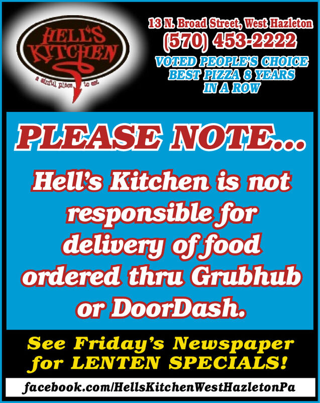13N Broad Street, West HazletonHELL'S(570) 453-2222KITCHENVOTED PEOPLES CHOICEBEST PIZZA 8 YEARSIN A ROWPLEASE NOTE..Hell's Kitchen is notresponsible fordelivery of foodordered thru Grubhubor DoorDash.See Friday's Newspaperfor LENTEN SPECIALS!facebook.com/HellsKitchenWestHazletonPa 13N Broad Street, West Hazleton HELL'S (570) 453-2222 KITCHEN VOTED PEOPLES CHOICE BEST PIZZA 8 YEARS IN A ROW PLEASE NOTE.. Hell's Kitchen is not responsible for delivery of food ordered thru Grubhub or DoorDash. See Friday's Newspaper for LENTEN SPECIALS! facebook.com/HellsKitchenWestHazletonPa