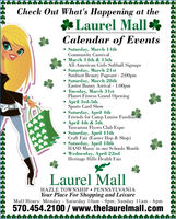 Check Out What's Happening at the*Laurel Mall*Calendar of EventsSaturday, March 14thCommunity CarnivalMarch 14th & 15thAll-American Girls Softball SignupsSaturday, March 21stSunburt Beauty Pageant - 2:00pm Saturday, March 28thEaster Bunny Arrival - 1:00pm Tuesday, March 31stPlanet Fitness Grand Opening April 3rd-5thSports Card Show Saturday, April 4thFriends for Camp Louise FundraißerApril 4th & 5thTuscarora Flyers Club Expo Saturday, April 11thCraft Fair (Easter Hop & Shop) Saturday, April 18thHASD Music in our Schools Month Wednesday, April 22ndHeritage Hills Health Fair***Laurel MallHAZLE TOWNSHIP  PENNSYLVANIAYour Place For Shopping and LeisureMall Hours: Monday Saturday 10Oam - 9pm; Sunday 11am - 6pm570.454.2100 / www.thelaurelmall.com Check Out What's Happening at the *Laurel Mall* Calendar of Events Saturday, March 14th Community Carnival March 14th & 15th All-American Girls Softball Signups Saturday, March 21st Sunburt Beauty Pageant - 2:00pm  Saturday, March 28th Easter Bunny Arrival - 1:00pm  Tuesday, March 31st Planet Fitness Grand Opening  April 3rd-5th Sports Card Show  Saturday, April 4th Friends for Camp Louise Fundraißer April 4th & 5th Tuscarora Flyers Club Expo  Saturday, April 11th Craft Fair (Easter Hop & Shop)  Saturday, April 18th HASD Music in our Schools Month  Wednesday, April 22nd Heritage Hills Health Fair *** Laurel Mall HAZLE TOWNSHIP  PENNSYLVANIA Your Place For Shopping and Leisure Mall Hours: Monday Saturday 10Oam - 9pm; Sunday 11am - 6pm 570.454.2100 / www.thelaurelmall.com