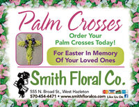 Palm CrossesOrder YourPalm Crosses Today!For Easter In MemoryOf Your Loved OnesSmith Floral Co.555 N. Broad St., West Hazleton570-454-4471  www.smithfloralco.com Like Us On f Palm Crosses Order Your Palm Crosses Today! For Easter In Memory Of Your Loved Ones Smith Floral Co. 555 N. Broad St., West Hazleton 570-454-4471  www.smithfloralco.com Like Us On f