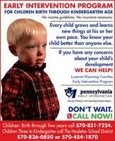 EARLY INTERVENTION PROGRAMFOR CHILDREN BIRTH THROUGH KINDERGARTEN AGENo income guidelines. No insurance necessary.Every child grows and learnsnew things at his or herown pace. You know yourchild better than anyone else.If you have any concernsabout your child'sdevelopmentWE CAN HELP!Luzerne-Wyoming CountiesEarly Intervention ProgrampennsylvaniaEARLY INTERVENTIONServing Children with Developmental DelaysDON'T WAIT.OCALL NOW!Children: Birth through Two years call 570-831-7224.Children Three to Kindergarten call The Hazleton School District570-826-0850 or 570-454-1870 EARLY INTERVENTION PROGRAM FOR CHILDREN BIRTH THROUGH KINDERGARTEN AGE No income guidelines. No insurance necessary. Every child grows and learns new things at his or her own pace. You know your child better than anyone else. If you have any concerns about your child's development WE CAN HELP! Luzerne-Wyoming Counties Early Intervention Program pennsylvania EARLY INTERVENTION Serving Children with Developmental Delays DON'T WAIT. OCALL NOW! Children: Birth through Two years call 570-831-7224. Children Three to Kindergarten call The Hazleton School District 570-826-0850 or 570-454-1870