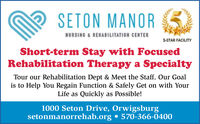 SETON MANORNURSING & REHABILITATION CENTER5-STAR FACILITYShort-term Stay with FocusedRehabilitation Therapy a SpecialtyTour our Rehabilitation Dept & Meet the Staff. Our Goalis to Help You Regain Function & Safely Get on with YourLife as Quickly as Possible!1000 Seton Drive, Orwigsburgsetonmanorrehab.org  570-366-0400 SETON MANOR NURSING & REHABILITATION CENTER 5-STAR FACILITY Short-term Stay with Focused Rehabilitation Therapy a Specialty Tour our Rehabilitation Dept & Meet the Staff. Our Goal is to Help You Regain Function & Safely Get on with Your Life as Quickly as Possible! 1000 Seton Drive, Orwigsburg setonmanorrehab.org  570-366-0400