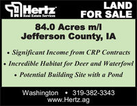 SAHertzLANDFOR SALEReal Estate Services84.0 Acres m/lJefferson County, IASignificant Income from CRP Contracts Incredible Habitat for Deer and Waterfowl Potential Building Site with a PondWashington  319-382-3343www.Hertz.ag SAHertz LAND FOR SALE Real Estate Services 84.0 Acres m/l Jefferson County, IA Significant Income from CRP Contracts  Incredible Habitat for Deer and Waterfowl  Potential Building Site with a Pond Washington  319-382-3343 www.Hertz.ag