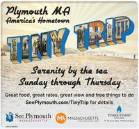 "Plymouth MAAmerica's HometownSerenity by the seaSunday through ThursdayGreat food, great rates, great view and free things to doSeePlymouth.com/TinyTrip for detailsSee Plymouth MA MASSACHUSETTSPLYMOUTH 40""1620-2020MASSACHUSETTSmassvacation.comAn Amesican Story - A National LegacyNW-CN13870071 Plymouth MA America's Hometown Serenity by the sea Sunday through Thursday Great food, great rates, great view and free things to do SeePlymouth.com/TinyTrip for details See Plymouth MA MASSACHUSETTS PLYMOUTH 40"" 1620-2020 MASSACHUSETTS massvacation.com An Amesican Story - A National Legacy NW-CN13870071"