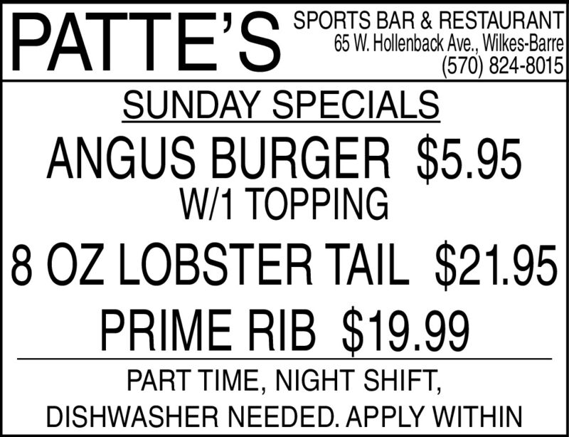 PATTE'SSPORTS BAR & RESTAURANT65 W. Hollenback Ave., Wilkes-Barre(570) 824-8015SUNDAY SPECIALSANGUS BURGER $5.95W/1 TOPPING8 OZ LOBSTER TAIL $21.95PRIME RIB $19.99PART TIME, NIGHT SHIFT,DISHWASHER NEEDED. APPLY WITHIN PATTE'S SPORTS BAR & RESTAURANT 65 W. Hollenback Ave., Wilkes-Barre (570) 824-8015 SUNDAY SPECIALS ANGUS BURGER $5.95 W/1 TOPPING 8 OZ LOBSTER TAIL $21.95 PRIME RIB $19.99 PART TIME, NIGHT SHIFT, DISHWASHER NEEDED. APPLY WITHIN