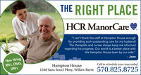 "THE RIGHT PLACEHCR ManorCare""I can't thank the staff at Hampton House enoughfor providing such outstanding care for my husband!The therapists and nurses always keep me informedregarding his progress. Our world is a better place withthe Hampton House team by our side.""Now HiringRN's, CNA's,LPN's- JoanHampton HouseCall to schedule your tour today!1548 Sans Souci Pkwy, Wilkes-Barre 570.825.8725 THE RIGHT PLACE HCR ManorCare ""I can't thank the staff at Hampton House enough for providing such outstanding care for my husband! The therapists and nurses always keep me informed regarding his progress. Our world is a better place with the Hampton House team by our side."" Now Hiring RN's, CNA's, LPN's - Joan Hampton House Call to schedule your tour today! 1548 Sans Souci Pkwy, Wilkes-Barre 570.825.8725"