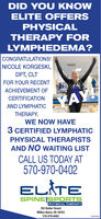 DID YOU KNOWELITE OFFERSPHYSICALTHERAPY FORLYMPHEDEMA?CONGRATULATIONS!NICOLE KORGESKI,DPT, CLTFOR YOUR RECENTACHIEVEMENT OFCERTIFICATIONYAY!AND LYMPHATICTHERAPY.WE NOW HAVE3 CERTIFIED LYMPHATICPHYSICAL THERAPISTSAND NO WAITING LISTCALL US TODAY AT570-970-0402ELÅTESPINE SPORTSPHYSICAL THERAPY182 Butler StreetWilkes-Barre, PA 18702570-970-040280956928 DID YOU KNOW ELITE OFFERS PHYSICAL THERAPY FOR LYMPHEDEMA? CONGRATULATIONS! NICOLE KORGESKI, DPT, CLT FOR YOUR RECENT ACHIEVEMENT OF CERTIFICATION YAY! AND LYMPHATIC THERAPY. WE NOW HAVE 3 CERTIFIED LYMPHATIC PHYSICAL THERAPISTS AND NO WAITING LIST CALL US TODAY AT 570-970-0402 ELÅTE SPINE SPORTS PHYSICAL THERAPY 182 Butler Street Wilkes-Barre, PA 18702 570-970-0402 80956928