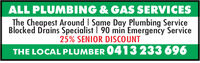 ALL PLUMBING & GAS SERVICESThe Cheapest Around I Same Day Plumbing ServiceBlocked Drains Specialist I 90 min Emergency Service25% SENIOR DISCOUNTTHE LOCAL PLUMBER 0413 233 696 ALL PLUMBING & GAS SERVICES The Cheapest Around I Same Day Plumbing Service Blocked Drains Specialist I 90 min Emergency Service 25% SENIOR DISCOUNT THE LOCAL PLUMBER 0413 233 696