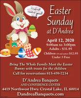 Iwill behere to greetEasteryou!Sundayat D'AndreaApril 12, 20209:00am to 3:00pmAdults - $31.95Children (10 and under) $12.95Under 3 FreeBring The Whole Family Meet the EasterBunny with treats for the childrenCall for reservations 815-459-7234D'Andrea BanquetsAND CONFERENCE CENTER4419 Northwest Hwy. Crystal Lake, IL 60014DandreaBanquets.comSM-CL1753915 Iwill be here to greet Easter you! Sunday at D'Andrea April 12, 2020 9:00am to 3:00pm Adults - $31.95 Children (10 and under) $12.95 Under 3 Free Bring The Whole Family Meet the Easter Bunny with treats for the children Call for reservations 815-459-7234 D'Andrea Banquets AND CONFERENCE CENTER 4419 Northwest Hwy. Crystal Lake, IL 60014 DandreaBanquets.com SM-CL1753915