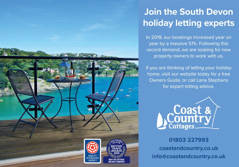 Join the South Devonholiday letting expertsIn 2019, our bookings increased year onyear by a massive 51%. Following thisrecord demand, we are looking for newproperty owners to work with us.If you are thinking of letting your holidayhome, visit our website today for a freeOwners Guide, or call Lana Stephensfor expert letting advice.Coast &CountryCottages.SOHIVER01803 227993BRITISHTRAVELAWARDS2019coastandcountry.co.ukQUALITYACCREDITEDAGENCYinfo@coastandcountry.co.ukBEST UK COTTAGEHOLIDAY COMPANY Join the South Devon holiday letting experts In 2019, our bookings increased year on year by a massive 51%. Following this record demand, we are looking for new property owners to work with us. If you are thinking of letting your holiday home, visit our website today for a free Owners Guide, or call Lana Stephens for expert letting advice. Coast & Country Cottages. SOHIVER 01803 227993 BRITISH TRAVEL AWARDS 2019 coastandcountry.co.uk QUALITY ACCREDITED AGENCY info@coastandcountry.co.uk BEST UK COTTAGE HOLIDAY COMPANY