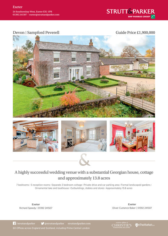 Exeter24 Southernhay West, Exeter EXI 1PR01392 241507 | exeter@struttandparker.comSTRUTT& PARKERONP PARIBAS GROUPDevon | Sampford PeverellGuide Price £1,900,000A highly successful wedding venue with a substantial Georgian house, cottageand approximately 13.8 acres7 bedrooms i 5 reception rooms Separate 2 bedroom cottage Private drive and car parking area i Formal landscaped gardensOrnamental lake and boathouse Outbuildings, stables and stores i Approximately 13.8 acresExeterExeterRichard Speedy 01392 241507Oliver Custance Baker | 01392 241507fFstruttandparker@struttandparker struttandparker.comCHRISTIE'SOntheMarketim60 Offices across England and Scotiand, including Prime Central London Exeter 24 Southernhay West, Exeter EXI 1PR 01392 241507 | exeter@struttandparker.com STRUTT& PARKER ONP PARIBAS GROUP Devon | Sampford Peverell Guide Price £1,900,000 A highly successful wedding venue with a substantial Georgian house, cottage and approximately 13.8 acres 7 bedrooms i 5 reception rooms Separate 2 bedroom cottage Private drive and car parking area i Formal landscaped gardens Ornamental lake and boathouse Outbuildings, stables and stores i Approximately 13.8 acres Exeter Exeter Richard Speedy 01392 241507 Oliver Custance Baker | 01392 241507 fFstruttandparker @struttandparker struttandparker.com CHRISTIE'S OntheMarketim 60 Offices across England and Scotiand, including Prime Central London