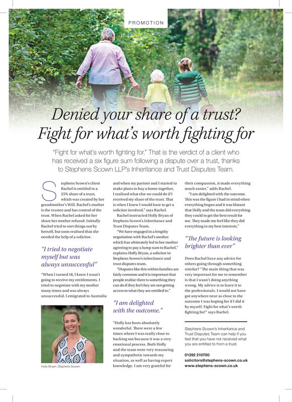 "PROMOTIONDenied your share of a trust?Fight for what's worth fighting for""Fight for what's worth fighting for."" That is the verdict of a client whohas received a six figure sum following a dispute over a trust, thanksto Stephens Scown LLP's Inheritance and Trust Disputes Team.and when my partner and I started tomake plans to buya home together,tephens Scown's clienttheir compassion, it made everythingmuch easier,"" adds Rachel.Rachel is entitled to a""lam delighted with the outcome.This was the figure I had in mind wheneverything began and it was blatantthat Holly and the team did everythingthey coukd to get the best result forme. They made me feel like they dideverything in my best interests.""25% share of a trust,I realised what else we could do ifwhich was created by herreceived my share of the trust. Thatis when I knew I would have to get asolicitor involved,"" says Rachel,Rachel instructed Holly Bryan ofgrandmother's Will. Rachel's motheris the trustee and has control of thetrust. When Rachel asked for hershare her mother refused. InitiallyRachel tried to soet things out byherself, but soon realised that sheStephens Scown's Inheritance andTrust Disputes Team.""We have engagrd in a lengthynegotiation with Rachel's motherwhich has ultimately led to her motheragreeing to pay a lump sum to Rachel."" brighter than ever""explains Holly Bryan, a solicitor inStephens Scown's inheritance and""The future is lookingneeded the help of a solicitor.""I tried to negotiatemyself but wasalways unsuccessful""Does Rachel have any advice forothers going through something""Disputes like this within families are similar? ""The main thing that wasvery important for me to rememberis that I wasn't doing anythingwrong. My advice is to leave it tothe professionals. I would not havegot anywhere near as close to theoutcome I was hoping for if I did itby myself. Fight for what's worthfighting for!"" says Rachel.trust disputes team.""When I turned 18, I knew I wasn'tgoing to receive my entitlements. Itried to negotiate with my mothermany times and wasalwaysunsuccessful. I emigrated to Australiafairly common and it is important thatpeople realise there is something theycan do if they feel they are not gettingaccess to what they are entitled to.""""I am delightedwith the outcome.""""Holly has been absolutelywonderful. There were a fewStephens Scown's Inheritance andTrust Disputes Team can help it youfoel that you have not received whatyou are entitied to from a trust.times where I was really close tobacking out because it was a veryemotional process. Both Hollyand the team were very reassuringand sympathetic towards mysituation, as well as having expert01392 210700solicitors@stephens-scown.co.ukHoly ryan hens Soownknowledge. Iam very grateful forwww.stephens-scown.co.uk PROMOTION Denied your share of a trust? Fight for what's worth fighting for ""Fight for what's worth fighting for."" That is the verdict of a client who has received a six figure sum following a dispute over a trust, thanks to Stephens Scown LLP's Inheritance and Trust Disputes Team. and when my partner and I started to make plans to buya home together, tephens Scown's client their compassion, it made everything much easier,"" adds Rachel. Rachel is entitled to a ""lam delighted with the outcome. This was the figure I had in mind when everything began and it was blatant that Holly and the team did everything they coukd to get the best result for me. They made me feel like they did everything in my best interests."" 25% share of a trust, I realised what else we could do if which was created by her received my share of the trust. That is when I knew I would have to get a solicitor involved,"" says Rachel, Rachel instructed Holly Bryan of grandmother's Will. Rachel's mother is the trustee and has control of the trust. When Rachel asked for her share her mother refused. Initially Rachel tried to soet things out by herself, but soon realised that she Stephens Scown's Inheritance and Trust Disputes Team. ""We have engagrd in a lengthy negotiation with Rachel's mother which has ultimately led to her mother agreeing to pay a lump sum to Rachel."" brighter than ever"" explains Holly Bryan, a solicitor in Stephens Scown's inheritance and ""The future is looking needed the help of a solicitor. ""I tried to negotiate myself but was always unsuccessful"" Does Rachel have any advice for others going through something ""Disputes like this within families are similar? ""The main thing that was very important for me to remember is that I wasn't doing anything wrong. My advice is to leave it to the professionals. I would not have got anywhere near as close to the outcome I was hoping for if I did it by myself. Fight for what's worth fighting for!"" says Rachel. trust disputes team. ""When I turned 18, I knew I wasn't going to receive my entitlements. I tried to negotiate with my mother many times and wasalways unsuccessful. I emigrated to Australia fairly common and it is important that people realise there is something they can do if they feel they are not getting access to what they are entitled to."" ""I am delighted with the outcome."" ""Holly has been absolutely wonderful. There were a few Stephens Scown's Inheritance and Trust Disputes Team can help it you foel that you have not received what you are entitied to from a trust. times where I was really close to backing out because it was a very emotional process. Both Holly and the team were very reassuring and sympathetic towards my situation, as well as having expert 01392 210700 solicitors@stephens-scown.co.uk Holy ryan hens Soown knowledge. Iam very grateful for www.stephens-scown.co.uk"