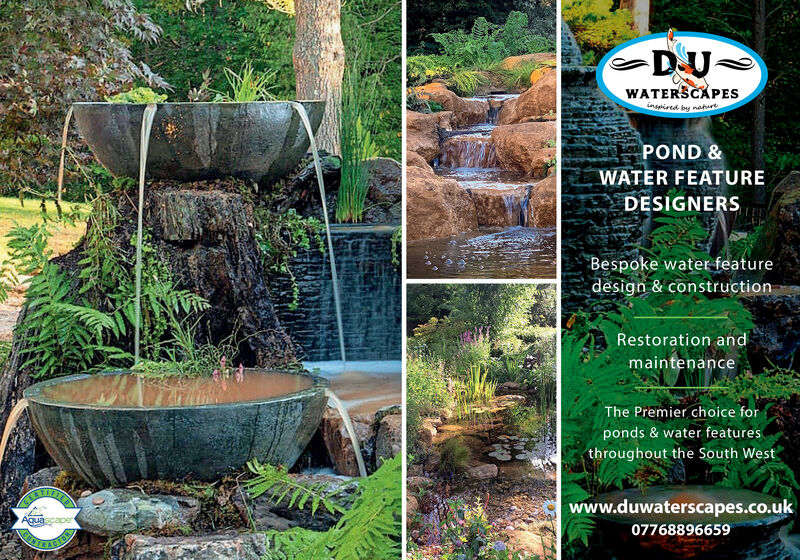 WATERSCAPESinspired by naturtPOND &WATER FEATUREDESIGNERSBespoke water featuredesign & constructionRestoration andmaintenanceThe Premier choice forponds & water featuresthroughout the South Westwww.duwaterscapes.co.ukAquascaper07768896659 WATERSCAPES inspired by naturt POND & WATER FEATURE DESIGNERS Bespoke water feature design & construction Restoration and maintenance The Premier choice for ponds & water features throughout the South West www.duwaterscapes.co.uk Aquascaper 07768896659