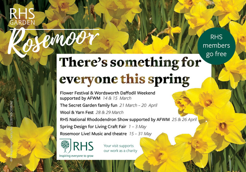 RHSGARDENmoorRHSmembersgo freeThere's something foreveryone this springFlower Festival & Wordsworth Daffodil Weekendsupported by AFWM 14 & 15 MarchThe Secret Garden family fun 21 March - 20 AprilWool & Yarn Fest 28 & 29 MarchRHS National Rhododendron Show supported by AFWM 25 & 26 AprilSpring Design for Living Craft Fair 1- 3 MayRosemoor Live! Music and theatre 15 - 31 MayRHSYour visit supportsour work as a charityInspiring everyone to growRHS Reristered Charity No. 222879/SCO38262 RHS GARDEN moor RHS members go free There's something for everyone this spring Flower Festival & Wordsworth Daffodil Weekend supported by AFWM 14 & 15 March The Secret Garden family fun 21 March - 20 April Wool & Yarn Fest 28 & 29 March RHS National Rhododendron Show supported by AFWM 25 & 26 April Spring Design for Living Craft Fair 1- 3 May Rosemoor Live! Music and theatre 15 - 31 May RHS Your visit supports our work as a charity Inspiring everyone to grow RHS Reristered Charity No. 222879/SCO38262