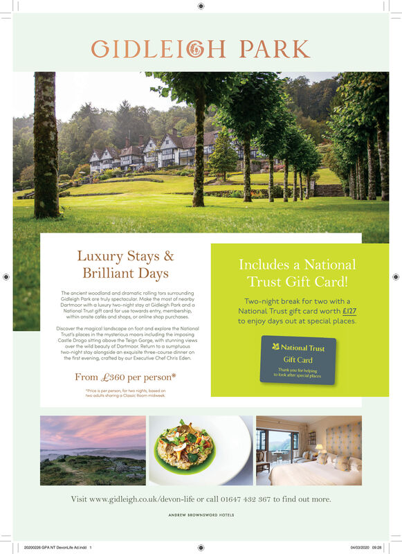 """GIDLEIGH PARKLuxury Stays &Brilliant DaysIncludes a NationalTrust Gift Card!The ancient woodland and dromatic roling tors surroundingGidleigh Park ore truly spectocular. Make the most of nearbyDartmoor with a luxury two-night stay at Gidleigh Park and aNational Trust oft card for use towards entry, membership,within onsite cafés ond shops, or onine shop purchasesTwo-night break for two with aNational Trust gift card worth £127to enjoy days out at special places.Discover the magical landscape on foot and explore the NationalTrusts places in the mysterious moors including the imposingCastie Drogo siting obove the Teign Garge, with stunning viewsover the wild beouty of Dartmoor, Returm to a sumptuouswo-night stay alongside an exquiaite three-course dinner onthe first evening, crafted by our Executive Chef Chris EdenNational TrustGift CardFrom £360 per person*Thark y forheingkok ater ecial plices""""Price is per person, for twa nights, bosed onTwc odut shoringa Clasic Room midweekVisit www.gidleigh.co.uk/devon-life or call 01647 432 367 to find out more.ANDREW BROWNSWORD HOTELS2000 OPANT DevonLe Aindd 10432000 0928 GIDLEIGH PARK Luxury Stays & Brilliant Days Includes a National Trust Gift Card! The ancient woodland and dromatic roling tors surrounding Gidleigh Park ore truly spectocular. Make the most of nearby Dartmoor with a luxury two-night stay at Gidleigh Park and a National Trust oft card for use towards entry, membership, within onsite cafés ond shops, or onine shop purchases Two-night break for two with a National Trust gift card worth £127 to enjoy days out at special places. Discover the magical landscape on foot and explore the National Trusts places in the mysterious moors including the imposing Castie Drogo siting obove the Teign Garge, with stunning views over the wild beouty of Dartmoor, Returm to a sumptuous wo-night stay alongside an exquiaite three-course dinner on the first evening, crafted by our Executive Chef Chris Eden National Trust Gift Card From £"""