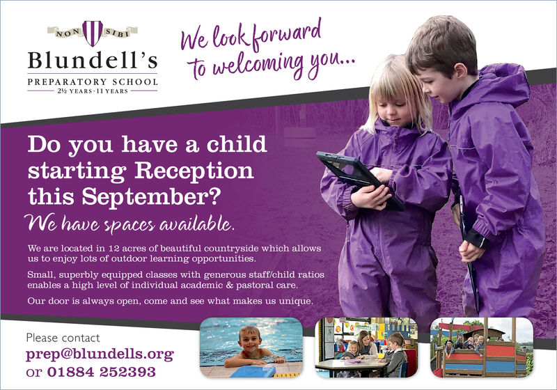 We look forwardBlundell's to welcoming you.NONSIBIPREPARATORY SCHOOL2% YEARS -11 YEARSDo you have a childstarting Receptionthis September?We have spaces available.We are located in 12 acres of beautiful countryside which allowsus to enjoy lots of outdoor learning opportunities.Small, superbly equipped classes with generous staff/child ratiosenables a high level of individual academic & pastoral care.Our door is always open, come and see what makes us unique.Please contactprep@blundells.orgor 01884 252393 We look forward Blundell's to welcoming you. NON SIBI PREPARATORY SCHOOL 2% YEARS -11 YEARS Do you have a child starting Reception this September? We have spaces available. We are located in 12 acres of beautiful countryside which allows us to enjoy lots of outdoor learning opportunities. Small, superbly equipped classes with generous staff/child ratios enables a high level of individual academic & pastoral care. Our door is always open, come and see what makes us unique. Please contact prep@blundells.org or 01884 252393