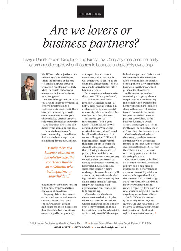 """PROMOTIONAre welovers orbusiness partners?Lawyer David Coberm, Director of The Family Law Company discusses the realityfor unmarried couples when it comes to business and property ownershipIt is difficult to be objective whenand equestrian business aconversation in a Devon pubbe business partners if this is whatthey intended? All the more sowhen one considers the benefitsit comes to affairs of the heart.This is the dilemma at the corewas considered so central to theof financial disputes betweenunmarried couples, particularlyclaim that (unsuccessful) effortswere made to find the bar bill inbank statements.of both partners drawing from thebusiness using their combinedpersonal tax allowances.when the couple embark on arenovation project or businessventure together.Take beginning a new life in the """"You will be provided for oncountryside in a property needing my death"""". """"This will benefit uscreative investment and aCertain quotes tend to recur inthese cases: """"This is your home"""",A distinction is also drawnconcerning a property where acouple live and a business theyrun from it. A non-owner of theboth"""". These have all featured inhome will find it hard to claim abusiness on site to pay for it. Therehave been several high-profilecases between former coupleswho embarked on such projects.only to find themselves before the interpretation: """"This is yourevidence given by unsuccessfulnon-owning claimants where thecase has been finely balanced.But they're open toshare in the property based onincome from a joint business.It's quite normal for businesspartners to work hard in thebusiness for mutual benefitcourts disputing ownership andshares in the home and business.home"""" is not the same as """"WeUnmarried couples don'thave the same legal remedies astheir married counterparts onrelationship breakdown. Instead,own this home"""" """"You will beprovided for on my death"""" couldbe followed by the caveat """".ifwithout implying they intend tojointly own the home they live inor from which the business is"""