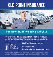 OLD POINT INSURANCESee how much we can save you!Your trusted financial partner offers a full suiteof personal and commercial insurance options.OldPointinsurance.comOLDPOINT757.224.1463INSURANCEinfo@OldPointInsurance.comInsurance products offered through Old Point Insurance, LLC, a wholly owned non-bank subsidiaryof Old Point National Bank, are not deposits, are not insured by the FDIC or any other FederalGovernment Agency, are not guaranteed by the Bank or any affiliates, and may go down in value. OLD POINT INSURANCE See how much we can save you! Your trusted financial partner offers a full suite of personal and commercial insurance options. OldPointinsurance.com OLD POINT 757.224.1463 INSURANCE info@OldPointInsurance.com Insurance products offered through Old Point Insurance, LLC, a wholly owned non-bank subsidiary of Old Point National Bank, are not deposits, are not insured by the FDIC or any other Federal Government Agency, are not guaranteed by the Bank or any affiliates, and may go down in value.