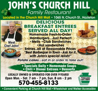 "JOHN'S CHURCH HILLFamily RestaurantLocated in the Church Hill Mall  1065 N. Church St., HazletonDELICIOUSBREAKFAST ENTREESSERVED ALL DAY!Homemade Fresh-to-OrderHamburgers...Just Perfect! Melts  Club Sandwiches Hot sandwichesEntries..all at Reasonable Prices""Best Barbeque in Town - Ask for it.with John's special relish!""Potato cakes - eat in or order to take out!MeetChef John!Specials Daily  Homemade Soups Chili Dinner Entrees  DessertsLOCALLY OWNED & OPERATED FOR OVER 9 YEARS!Open Mon. - Sat. 7 am - 7 pm, Sun. 8 am - 2 pm570-455-8133PENNSYLVANIALOTTERY%3D Convenient Parking at Church Hill Mall  Wheelchair and Walker Accessible JOHN'S CHURCH HILL Family Restaurant Located in the Church Hill Mall  1065 N. Church St., Hazleton DELICIOUS BREAKFAST ENTREES SERVED ALL DAY! Homemade Fresh-to-Order Hamburgers...Just Perfect!  Melts  Club Sandwiches  Hot sandwiches Entries..all at Reasonable Prices ""Best Barbeque in Town - Ask for it. with John's special relish!"" Potato cakes - eat in or order to take out! Meet Chef John! Specials Daily  Homemade Soups  Chili Dinner Entrees  Desserts LOCALLY OWNED & OPERATED FOR OVER 9 YEARS! Open Mon. - Sat. 7 am - 7 pm, Sun. 8 am - 2 pm 570-455-8133 PENNSYLVANIA LOTTERY %3D  Convenient Parking at Church Hill Mall  Wheelchair and Walker Accessible"