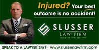 Injured? Your bestoutcome is no accident!SLUSSERLAW FIRMHAZLETON  PHILADELPHIASPEAK TO A LAWYER 24/7 www.slusserlawfirm.com Injured? Your best outcome is no accident! SLUSSER LAW FIRM HAZLETON  PHILADELPHIA SPEAK TO A LAWYER 24/7 www.slusserlawfirm.com