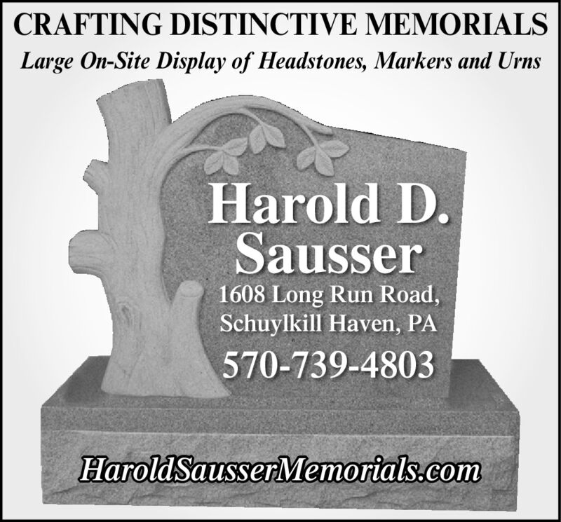 CRAFTING DISTINCTIVE MEMORIALSLarge On-Site Display of Headstones, Markers and UrnsHarold D.Sausser1608 Long Run Road,Schuylkill Haven, PA570-739-4803HaroldSausserMemorials.com CRAFTING DISTINCTIVE MEMORIALS Large On-Site Display of Headstones, Markers and Urns Harold D. Sausser 1608 Long Run Road, Schuylkill Haven, PA 570-739-4803 HaroldSausserMemorials.com