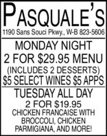 PASQUALE'S1190 Sans Souci Pkwy., W-B 823-5606MONDAY NIGHT2 FOR $29.95 MENU(INCLUDES 2 DESSERTS)$5 SELECT WINES $5 APPSTUESDAY ALL DAY2 FOR $19.95CHICKEN FRAÑCAISE WITHBROCCOLI, CHICKENPARMIGIANA, AND MORE! PASQUALE'S 1190 Sans Souci Pkwy., W-B 823-5606 MONDAY NIGHT 2 FOR $29.95 MENU (INCLUDES 2 DESSERTS) $5 SELECT WINES $5 APPS TUESDAY ALL DAY 2 FOR $19.95 CHICKEN FRAÑCAISE WITH BROCCOLI, CHICKEN PARMIGIANA, AND MORE!