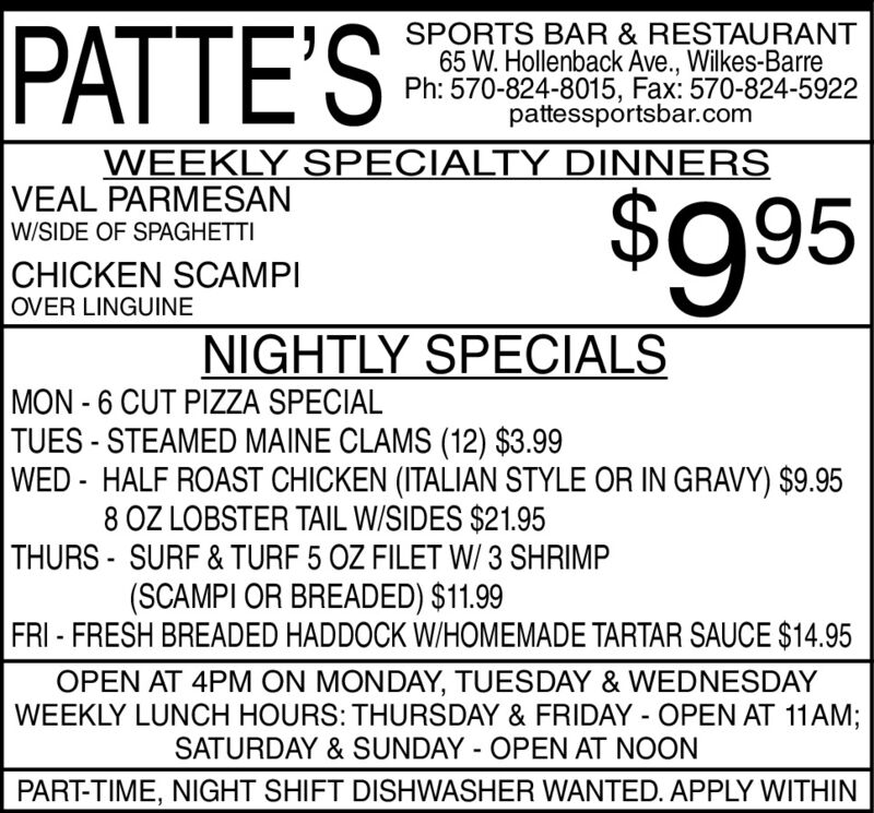 PATTE'SSPORTS BAR & RESTAURANT65 W. Hollenback Ave., Wilkes-BarrePh: 570-824-8015, Fax: 570-824-5922pattessportsbar.comWEEKLY SPECIALTY DINNERSVEAL PARMESAN$995W/SIDE OF SPAGHETTICHICKEN SCAMPIOVER LINGUINENIGHTLY SPECIALSMON - 6 CUT PIZZA SPECIALTUES - STEAMED MAINE CLAMS (12) $3.99WED - HALF ROAST CHICKEN (ITALIAN STYLE OR IN GRAVY) $9.958 OZ LOBSTER TAIL W/SIDES $21.95THURS - SURF & TURF 5 OZ FILET W/ 3 SHRIMP(SCAMPI OR BREADED) $11.99FRI - FRESH BREADED HADDOCK W/HOMEMADE TARTAR SAUCE $14.95OPEN AT 4PM ON MONDAY, TUESDAY & WEDNESDAYWEEKLY LUNCH HOURS: THURSDAY & FRIDAY - OPEN AT 11AM;SATURDAY & SUNDAY - OPEN AT NOONPART-TIME, NIGHT SHIFT DISHWASHER WANTED. APPLY WITHIN PATTE'S SPORTS BAR & RESTAURANT 65 W. Hollenback Ave., Wilkes-Barre Ph: 570-824-8015, Fax: 570-824-5922 pattessportsbar.com WEEKLY SPECIALTY DINNERS VEAL PARMESAN $995 W/SIDE OF SPAGHETTI CHICKEN SCAMPI OVER LINGUINE NIGHTLY SPECIALS MON - 6 CUT PIZZA SPECIAL TUES - STEAMED MAINE CLAMS (12) $3.99 WED - HALF ROAST CHICKEN (ITALIAN STYLE OR IN GRAVY) $9.95 8 OZ LOBSTER TAIL W/SIDES $21.95 THURS - SURF & TURF 5 OZ FILET W/ 3 SHRIMP (SCAMPI OR BREADED) $11.99 FRI - FRESH BREADED HADDOCK W/HOMEMADE TARTAR SAUCE $14.95 OPEN AT 4PM ON MONDAY, TUESDAY & WEDNESDAY WEEKLY LUNCH HOURS: THURSDAY & FRIDAY - OPEN AT 11AM; SATURDAY & SUNDAY - OPEN AT NOON PART-TIME, NIGHT SHIFT DISHWASHER WANTED. APPLY WITHIN
