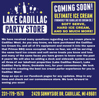 COMING SOON!ULTIMATE ICE CREAMLAKE CADILLACPARTY STORE(FORMERLY THE CADILLAC ICE CREAM CO.SOFT SERVE,HARD ICE CREAM,AND SO MUCH MORE!We have received many questions regarding our ice cream plans inCadillac West. As you may know, we have purchased the CadillacIce Cream Co. and all of it's equipment and moved it into the spacethat Primos BBQ once occupied. Have no fear, we will be servingthe same hard ice cream and soft serve treats you know and loveand many of the same faces you have grown to know over the past8 years! We will also be adding a dock and sidewalk system acrossall three of our lakefront properties (Lake Cadillac Resort, LakeCadillac Party Store, Dockside Inn), for your convenience. We lookforward to creating the best ice cream parlor experience for you inCadillac West!Keep an eye on our Facebook pages for any updates. Stop in anytime and check out our convenience store. We look forward toseeing you soon!231-779-15702420 SUNNYSIDE DR. CADILLAC, MI 49601 COMING SOON! ULTIMATE ICE CREAM LAKE CADILLAC PARTY STORE (FORMERLY THE CADILLAC ICE CREAM CO. SOFT SERVE, HARD ICE CREAM, AND SO MUCH MORE! We have received many questions regarding our ice cream plans in Cadillac West. As you may know, we have purchased the Cadillac Ice Cream Co. and all of it's equipment and moved it into the space that Primos BBQ once occupied. Have no fear, we will be serving the same hard ice cream and soft serve treats you know and love and many of the same faces you have grown to know over the past 8 years! We will also be adding a dock and sidewalk system across all three of our lakefront properties (Lake Cadillac Resort, Lake Cadillac Party Store, Dockside Inn), for your convenience. We look forward to creating the best ice cream parlor experience for you in Cadillac West! Keep an eye on our Facebook pages for any updates. Stop in any time and check out our convenience store. We look forward to seeing you soon! 231-779-1570 2420 SUNNYSIDE DR. CADILLAC, MI 49601