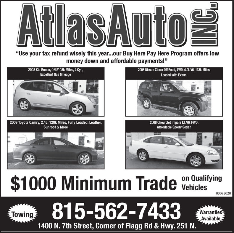 """AtlasAuto""""Use your tax refund wisely this year...our Buy Here Pay Here Program offers lowmoney down and affordable payments!""""2008 Nissan Xterra Off Road, 4WD, 4.0L V6, 133k Miles,2008 Kia Rondo, ONLY 98k Miles, 4 Cyl,Excellent Gas MileageLoaded with Extras.2008 Chevrolet Impala LT, V6, FWD,Affordable Sporty Sedan2009 Toyota Camry, 2.4L, 120k Miles, Fully Loaded, Leather,Sunroof & More$1000 Minimum Trade vehicleson Qualifying03082020815-562-7433WarrantiesTowingAvailable1400 N. 7th Street, Corner of Flagg Rd & Hwy. 251 N. AtlasAuto """"Use your tax refund wisely this year...our Buy Here Pay Here Program offers low money down and affordable payments!"""" 2008 Nissan Xterra Off Road, 4WD, 4.0L V6, 133k Miles, 2008 Kia Rondo, ONLY 98k Miles, 4 Cyl, Excellent Gas Mileage Loaded with Extras. 2008 Chevrolet Impala LT, V6, FWD, Affordable Sporty Sedan 2009 Toyota Camry, 2.4L, 120k Miles, Fully Loaded, Leather, Sunroof & More $1000 Minimum Trade vehicles on Qualifying 03082020 815-562-7433 Warranties Towing Available 1400 N. 7th Street, Corner of Flagg Rd & Hwy. 251 N."""