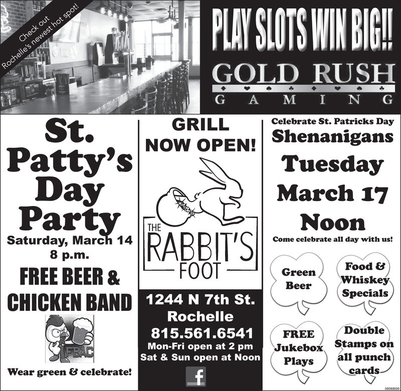 PLAY SLOTS WIN BIG!Check outRochelle's newest hot spot!GOLD RUSHG A M I N GSt.Patty'sDayPartyGRILLCelebrate St. Patricks DayNOW OPEN!ShenanigansTuesdayMarch 17NoonTHESaturday, March 148 p.m.RABBIT'SFOOTCome celebrate all day with us!FREE BEER &CHICKEN BAND 1244 N 7th St.Food &GreenWhiskeýBeerSpecialsRochelle815.561.6541FREEDoubleMon-Fri open at 2 pmJukebox Stamps onPlaysSat & Sun open at Noonall punchWear green & celebrate!cards.02092020 PLAY SLOTS WIN BIG! Check out Rochelle's newest hot spot! GOLD RUSH G A M I N G St. Patty's Day Party GRILL Celebrate St. Patricks Day NOW OPEN! Shenanigans Tuesday March 17 Noon THE Saturday, March 14 8 p.m. RABBIT'S FOOT Come celebrate all day with us! FREE BEER & CHICKEN BAND 1244 N 7th St. Food & Green Whiskeý Beer Specials Rochelle 815.561.6541 FREE Double Mon-Fri open at 2 pm Jukebox Stamps on Plays Sat & Sun open at Noon all punch Wear green & celebrate! cards. 02092020