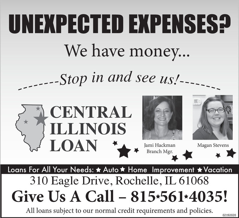 UNEXPECTED EXPENSES?We have money...Stop in and see us!---CENTRALILLINOISLOANJami HackmanBranch Mgr.Magan StevensLoans For All Your Needs: * Auto * Home Improvement Vacation310 Eagle Drive, Rochelle, IL 61068Give Us A Call  815+561+4035!All loans subject to our normal credit requirements and policies.02192020 UNEXPECTED EXPENSES? We have money... Stop in and see us!--- CENTRAL ILLINOIS LOAN Jami Hackman Branch Mgr. Magan Stevens Loans For All Your Needs: * Auto * Home Improvement Vacation 310 Eagle Drive, Rochelle, IL 61068 Give Us A Call  815+561+4035! All loans subject to our normal credit requirements and policies. 02192020