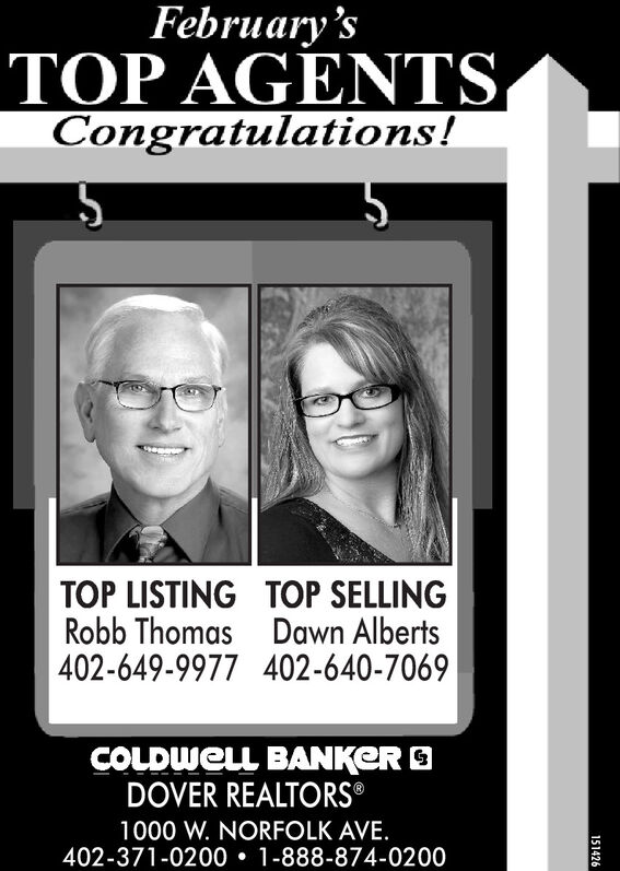 February'sTOP AGENTSCongratulations!TOP LISTING TOP SELLINGRobb Thomas Dawn Alberts402-649-9977 402-640-7069COLDWELL BANKER ODOVER REALTORS®1000 W. NORFOLK AVE.402-371-0200  1-888-874-0200151426 February's TOP AGENTS Congratulations! TOP LISTING TOP SELLING Robb Thomas Dawn Alberts 402-649-9977 402-640-7069 COLDWELL BANKER O DOVER REALTORS® 1000 W. NORFOLK AVE. 402-371-0200  1-888-874-0200 151426