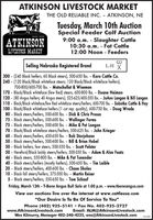 """ATKINSON LIVESTOCK MARKETTHE OLD RELIABLE INC. ATKINSON, NETuesday, March 10th AuctionSpecial Feeder Calf Auction9:00 a.m. - Slaughter Cattle10:30 a.m. - Fat Cattle12:00 Noon - FeedersSINCE 1932ATKINSONLIVESTOCK MARKETSelling Nebraska Registered BrandL-H X300 - (240 Black heifers, 60 Black steers), 500-650 lbs. - Karo Cattle Co.240 - (120 Black/Black whiteface steers; 120 Black/Black whiteface heifers),700-800/600-700 lbs. - Matschullat & Wiseman170 - Black/Black whiteface (few Red) steers, 600-800 lbs. - Duane Neiman120 - (80 Angus heifers; 40 Angus steers), 525-625/400-550 lbs. - JoAnn Langan & Bill Langan110 - Black/Black whiteface/few Red whiteface steers/heifers, 600-700 Ibs. - Sobotka Cattle & Hay100 - Black/Black whiteface heifers (1 cut rep. quality), 600-750 lbs. - Doug Wrede80 - Black steers/heifers, 500-600 lbs. - Dick & Chris Prussa75 - Black steers/heifers, 500-600 lbs. - Wallinger Farms75 - Black steers/heifers, 500-600 lbs. - Mike & Pat Langan70 - Black/Black whiteface steers/heifers, 500-625 lbs. - John Krieger60 - Black steers/heifers, 450-650 lbs. - Bob Storjohann50 - Black steers/heifers, 500-600 lbs. - Bill & Brian Hubel50 - Black heifers, few steers, 500-550 lbs. - Scott Pelster50 - Hereford/Black baldy steers/heifers, 500-550 Ibs. - Adam & Alan Faatz46 - Black steers, 550-800 lbs. - Mike & Pat Tunender40 - Black steers/heifers (mostly heifers), 500-650 lbs. - Tim Laible20 - Black steers/heifers, 400-600 lbs. - Chase Sholes10 - Black fall steers/heifers, 375-500 lbs. - Martin Reiser5 - Black steers/heifers, 550-650 lbs. - Tom SchaafFriday, March 13th - T-Bone Angus Bull Sale at 1:00 p.m. - www.tboneangus.comView our auctions live over the internet at www.cattleusa.com""""Our Desire Is To Be Of Service To You""""Phone (402) 925-5141  Fax No. 402-925-2727www.AtkinsonLivestock.comEmail: ALM@AtkinsonLivestock.comWes Kilmurry, Manager 402-340-4225, wes@AtkinsonLivestock.com151433 ATKINSON LIVESTOCK MARKET THE OLD RELIABLE INC. ATKINSON, NE Tuesday, March 1"""