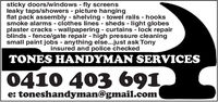 sticky doors/windows fly screensleaky taps/showers - picture hangingflat pack assembly shelving towel rails - hookssmoke alarms clothes lines - sheds - light globesplaster cracks - wallpapering curtains - lock repairblinds fence/gate repair - high pressure cleaningsmall paint jobs - anything else...just ask Tonyinsured and police checkedTONES HANDYMAN SERVICES0410 403 691e: toneshandyman@gmail.com sticky doors/windows fly screens leaky taps/showers - picture hanging flat pack assembly shelving towel rails - hooks smoke alarms clothes lines - sheds - light globes plaster cracks - wallpapering curtains - lock repair blinds fence/gate repair - high pressure cleaning small paint jobs - anything else...just ask Tony insured and police checked TONES HANDYMAN SERVICES 0410 403 691 e: toneshandyman@gmail.com