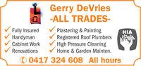 Gerry DeVries-ALL TRADES-Fully InsuredHandymanPlastering & PaintingRegistered Roof PlumbersHigh Pressure CleaningHIACabinet WorkRenovationsHome & Garden Mainten.© 0417 324 608 All hours Gerry DeVries -ALL TRADES- Fully Insured Handyman Plastering & Painting Registered Roof Plumbers High Pressure Cleaning HIA Cabinet Work Renovations Home & Garden Mainten. © 0417 324 608 All hours