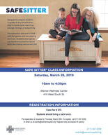 SAFESITTERDesigned to prepare studentsin grades 6-8 to be safe whenthey're home alone, watchingyounger siblings, or babysitting.The Instructor-led class is filledwith fun games and role-playingexercises. Students even get touse manikins to practice rescueskills like choking rescue and CPR!SAFE SITTER CLASS INFORMATIONSaturday, March 28, 201910am to 4:30pmWarner Wellness Center418 West South St.REGISTRATION INFORMATIONClass fee is $10.Students should bring a sack lunch.Pre-registration is required by Thursday, March 26th. To register, call 217-937-5258,or email us at events@warnerhospital.org. Register early as classes fill quickly!WARNER HOSPITAL& Healh Serviees(217) 937-5258events@warnerhospital.org SAFESITTER Designed to prepare students in grades 6-8 to be safe when they're home alone, watching younger siblings, or babysitting. The Instructor-led class is filled with fun games and role-playing exercises. Students even get to use manikins to practice rescue skills like choking rescue and CPR! SAFE SITTER CLASS INFORMATION Saturday, March 28, 2019 10am to 4:30pm Warner Wellness Center 418 West South St. REGISTRATION INFORMATION Class fee is $10. Students should bring a sack lunch. Pre-registration is required by Thursday, March 26th. To register, call 217-937-5258, or email us at events@warnerhospital.org. Register early as classes fill quickly! WARNER HOSPITAL & Healh Serviees (217) 937-5258 events@warnerhospital.org