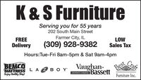K&S FurnitureServing you for 55 years202 South Main StreetFarmer City, ILFREE(309) 928-9382LOWSales TaxDeliveryHours:Tue-Fri 8am-5pm & Sat 9am-4pmBEMCOMATTRESS LA 2 BO Y'Enjoy Healthy Slep!Vaughan-BestCraftfurniture companyBassettFurniture Inc. K&S Furniture Serving you for 55 years 202 South Main Street Farmer City, IL FREE (309) 928-9382 LOW Sales Tax Delivery Hours:Tue-Fri 8am-5pm & Sat 9am-4pm BEMCO MATTRESS LA 2 BO Y' Enjoy Healthy Slep! Vaughan- Best Craft furniture company Bassett Furniture Inc.