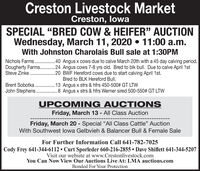 "Creston Livestock MarketCreston, lowaSPECIAL ""BRED COW & HEIFER"" AUCTIONWednesday, March 11, 2020  11:00 a.m.With Johnston Charolais Bull sale at 1:30PMNichols Farms .40 Angus x cows due to calve March 20th with a 45 day calving period.Dougherty Farms. . 24 Angus cows 7-8 yrs old. Bred to blk bull. Due to calve April 1stSteve Zinke . .20 BWF Hereford cows due to start calving April 1st.Bred to BLK Hereford Bull.Brent Sobotka . 13 Angus x strs & hfrs 450-500# GT LTWJohn Stephens .8 Angus x strs & hfrs Werner sired 500-550# GT LTWUPCOMING AUCTI ONSFriday, March 13 - All Class AuctionFriday, March 20 - Special ""All Class Cattle"" AuctionWith Southwest lowa Gelbvieh & Balancer Bull & Female SaleFor Further Information Call 641-782-7025Cody Frey 641-344-6112  Curt Sporleder 660-216-2855  Dave Shiflett 641-344-5207Visit our website at www.Crestonlivestock.comYou Can Now View Our Auctions Live At: LMA auctions.comBonded For Your Protection Creston Livestock Market Creston, lowa SPECIAL ""BRED COW & HEIFER"" AUCTION Wednesday, March 11, 2020  11:00 a.m. With Johnston Charolais Bull sale at 1:30PM Nichols Farms .40 Angus x cows due to calve March 20th with a 45 day calving period. Dougherty Farms. . 24 Angus cows 7-8 yrs old. Bred to blk bull. Due to calve April 1st Steve Zinke . . 20 BWF Hereford cows due to start calving April 1st. Bred to BLK Hereford Bull. Brent Sobotka . 13 Angus x strs & hfrs 450-500# GT LTW John Stephens .8 Angus x strs & hfrs Werner sired 500-550# GT LTW UPCOMING AUCTI ONS Friday, March 13 - All Class Auction Friday, March 20 - Special ""All Class Cattle"" Auction With Southwest lowa Gelbvieh & Balancer Bull & Female Sale For Further Information Call 641-782-7025 Cody Frey 641-344-6112  Curt Sporleder 660-216-2855  Dave Shiflett 641-344-5207 Visit our website at www.Crestonlivestock.com You Can Now View Our Auctions Live At: LMA auctions.com Bonded For Your Protection"