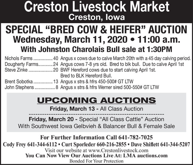 """Creston Livestock MarketCreston, lowaSPECIAL """"BRED COW & HEIFER"""" AUCTIONWednesday, March 11, 2020  11:00 a.m.With Johnston Charolais Bull sale at 1:30PMNichols Farms .40 Angus x cows due to calve March 20th with a 45 day calving period.Dougherty Farms. . 24 Angus cows 7-8 yrs old. Bred to blk bull. Due to calve April 1stSteve Zinke . .20 BWF Hereford cows due to start calving April 1st.Bred to BLK Hereford Bull.Brent Sobotka . 13 Angus x strs & hfrs 450-500# GT LTWJohn Stephens .8 Angus x strs & hfrs Werner sired 500-550# GT LTWUPCOMING AUCTI ONSFriday, March 13 - All Class AuctionFriday, March 20 - Special """"All Class Cattle"""" AuctionWith Southwest lowa Gelbvieh & Balancer Bull & Female SaleFor Further Information Call 641-782-7025Cody Frey 641-344-6112  Curt Sporleder 660-216-2855  Dave Shiflett 641-344-5207Visit our website at www.Crestonlivestock.comYou Can Now View Our Auctions Live At: LMA auctions.comBonded For Your Protection Creston Livestock Market Creston, lowa SPECIAL """"BRED COW & HEIFER"""" AUCTION Wednesday, March 11, 2020  11:00 a.m. With Johnston Charolais Bull sale at 1:30PM Nichols Farms .40 Angus x cows due to calve March 20th with a 45 day calving period. Dougherty Farms. . 24 Angus cows 7-8 yrs old. Bred to blk bull. Due to calve April 1st Steve Zinke . . 20 BWF Hereford cows due to start calving April 1st. Bred to BLK Hereford Bull. Brent Sobotka . 13 Angus x strs & hfrs 450-500# GT LTW John Stephens .8 Angus x strs & hfrs Werner sired 500-550# GT LTW UPCOMING AUCTI ONS Friday, March 13 - All Class Auction Friday, March 20 - Special """"All Class Cattle"""" Auction With Southwest lowa Gelbvieh & Balancer Bull & Female Sale For Further Information Call 641-782-7025 Cody Frey 641-344-6112  Curt Sporleder 660-216-2855  Dave Shiflett 641-344-5207 Visit our website at www.Crestonlivestock.com You Can Now View Our Auctions Live At: LMA auctions.com Bonded For Your Protection"""