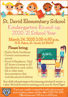 St. David Elementary SchoolKindergarten Round-up2020-21 School YearMarch 24, 2020 2:00-6:30 p.m.70 E. Patton, St. David, AZ 85630Please bring: Child's Birth Certificate Current immunizationrecordAaB6 Cc Proof of Residency: ValidAZ driver's license or AZIdentification card, utilitybill or other statedocumentation thatincludes physical addressYour child will participate in fun learning activities & receive at-shirt. We look forward to meeting you & your St. David Tiger!If you are unable to attend but still wish to enrollyour student, please call the office (520) 720-4781.Office hours are 7:00 a.m. to 4:00 p.m. St. David Elementary School Kindergarten Round-up 2020-21 School Year March 24, 2020 2:00-6:30 p.m. 70 E. Patton, St. David, AZ 85630 Please bring:  Child's Birth Certificate  Current immunization record AaB6 Cc  Proof of Residency: Valid AZ driver's license or AZ Identification card, utility bill or other state documentation that includes physical address Your child will participate in fun learning activities & receive a t-shirt. We look forward to meeting you & your St. David Tiger! If you are unable to attend but still wish to enroll your student, please call the office (520) 720-4781. Office hours are 7:00 a.m. to 4:00 p.m.