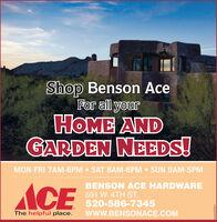 Shop Benson AceFor all yourHOME ANDGARDEN NEEDS!MON-FRI 7AM-6PM  SAT 8AM-6PM  SUN 9AM-5PMACEBENSON ACE HARDWARE591 W. 4TH ST.520-586-7345The helpful place.wwW.BENSONACE.COMWICK271211 Shop Benson Ace For all your HOME AND GARDEN NEEDS! MON-FRI 7AM-6PM  SAT 8AM-6PM  SUN 9AM-5PM ACE BENSON ACE HARDWARE 591 W. 4TH ST. 520-586-7345 The helpful place. wwW.BENSONACE.COM WICK271211