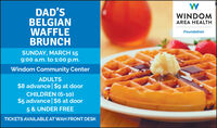 DAD'SBELGIANWAFFLEBRUNCHWINDOMAREA HEALTHFoundationSUNDAY, MARCH 159:00 a.m. to 1:00 p.m.Windom Community CenterADULTS$8 advance | $9 at doorCHILDREN (6-10)$5 advance| $6 at door5 & UNDER FREETICKETS AVAILABLE AT WAH FRONT DESK DAD'S BELGIAN WAFFLE BRUNCH WINDOM AREA HEALTH Foundation SUNDAY, MARCH 15 9:00 a.m. to 1:00 p.m. Windom Community Center ADULTS $8 advance | $9 at door CHILDREN (6-10) $5 advance| $6 at door 5 & UNDER FREE TICKETS AVAILABLE AT WAH FRONT DESK