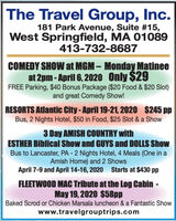 The Travel Group, Inc.181 Park Avenue, Suite #15,West Springfield, MA 01089413-732-8687COMEDY SHOW at MGM  Monday Matineeat 2pm - April 6, 2020 Only $29FREE Parking, $40 Bonus Package ($20 Food & $20 Slot)and great Comedy Show!RESORTS Atlantic City-April 19-21, 2020 $245 ppBus, 2 Nights Hotel, $50 in Food, $25 Slot & a Show3 Day AMISH COUNTRY withESTHER Biblical Show and GUYS and DOLLS ShowBus to Lancaster, PA - 2 Nights Hotel, 4 Meals (One in aAmish Home) and 2 ShowsApril 7-9 and April 14-16, 2020 Starts at $430 ppFLEETWOOD MAC Tribute at the Log Cabin -May 19, 2020 $58ppBaked Scrod or Chicken Marsala luncheon & a Fantastic Showwww.travelgrouptrips.com The Travel Group, Inc. 181 Park Avenue, Suite #15, West Springfield, MA 01089 413-732-8687 COMEDY SHOW at MGM  Monday Matinee at 2pm - April 6, 2020 Only $29 FREE Parking, $40 Bonus Package ($20 Food & $20 Slot) and great Comedy Show! RESORTS Atlantic City-April 19-21, 2020 $245 pp Bus, 2 Nights Hotel, $50 in Food, $25 Slot & a Show 3 Day AMISH COUNTRY with ESTHER Biblical Show and GUYS and DOLLS Show Bus to Lancaster, PA - 2 Nights Hotel, 4 Meals (One in a Amish Home) and 2 Shows April 7-9 and April 14-16, 2020 Starts at $430 pp FLEETWOOD MAC Tribute at the Log Cabin - May 19, 2020 $58pp Baked Scrod or Chicken Marsala luncheon & a Fantastic Show www.travelgrouptrips.com
