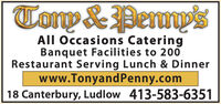 Tomp &PerpsAll Occasions CateringBanquet Facilities to 200Restaurant Serving Lunch & Dinnerwww.TonyandPenny.com18 Canterbury, Ludlow 413-583-6351 Tomp &Perps All Occasions Catering Banquet Facilities to 200 Restaurant Serving Lunch & Dinner www.TonyandPenny.com 18 Canterbury, Ludlow 413-583-6351