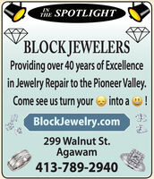 INTHESPOTLIGHTBLOCK JEWELERSProviding over 40 years of Excellencein Jewelry Repair to the Pioneer Valley.Come see us turn your O into a O!00BlockJewelry.com299 Walnut St.Agawam413-789-2940 IN THE SPOTLIGHT BLOCK JEWELERS Providing over 40 years of Excellence in Jewelry Repair to the Pioneer Valley. Come see us turn your O into a O! 00 BlockJewelry.com 299 Walnut St. Agawam 413-789-2940
